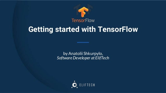 Getting started with TensorFlow by Anatolii Shkurpylo, Software Developer at ElifTech
