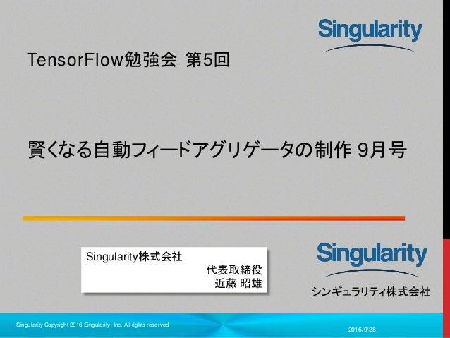 1 シンギュラリティ株式会社 賢くなる自動フィードアグリゲータの制作 9月号 TensorFlow勉強会 第5回 2016/9/28 Singularity Copyright 2016 Singularity Inc. All rights ...