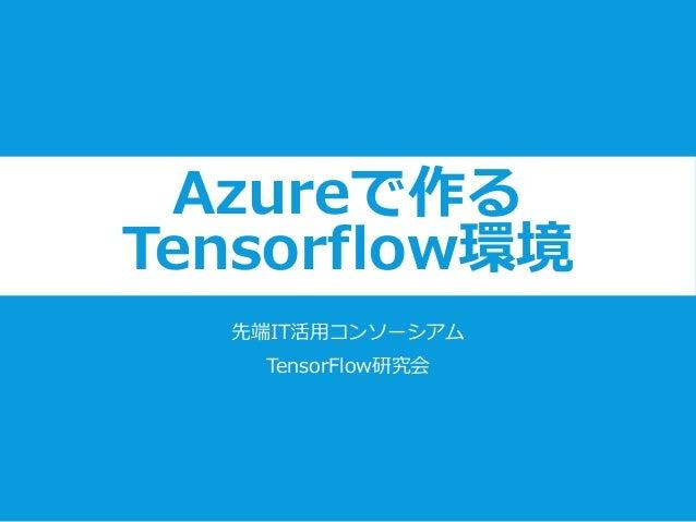 Azureで作る Tensorflow環境 先端IT活用コンソーシアム TensorFlow研究会