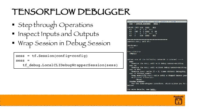 TENSORFLOW DEBUGGER § Step through Operations § Inspect Inputs and Outputs § Wrap Session in Debug Session sess = tf.Sessi...