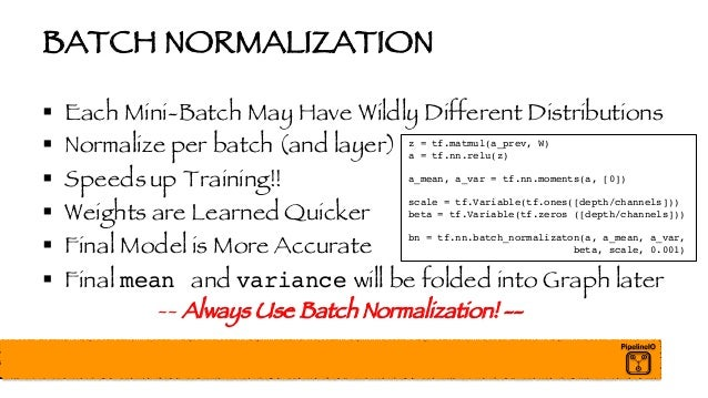 BATCH NORMALIZATION § Each Mini-Batch May Have Wildly Different Distributions § Normalize per batch (and layer) § Speeds u...