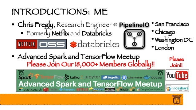 INTRODUCTIONS: ME § Chris Fregly, Research Engineer @ § Formerly Netflix and Databricks § Advanced Spark and TensorFlow Me...