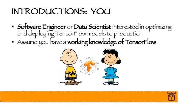 INTRODUCTIONS: YOU § Software Engineer or Data Scientist interested in optimizing and deploying TensorFlow models to produ...