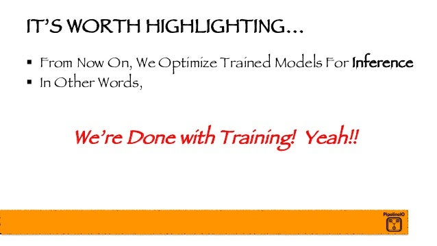IT'S WORTH HIGHLIGHTING… § From Now On, We Optimize Trained Models For Inference § In Other Words, We're Done with Trainin...