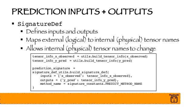 PREDICTION INPUTS + OUTPUTS § SignatureDef § Defines inputs and outputs § Maps external (logical) to internal (physical) t...