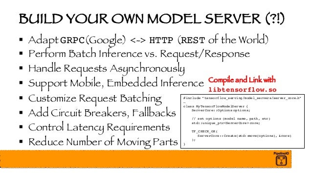 BUILD YOUR OWN MODEL SERVER (?!) § Adapt GRPC(Google) <-> HTTP (REST of the World) § Perform Batch Inference vs. Request/R...