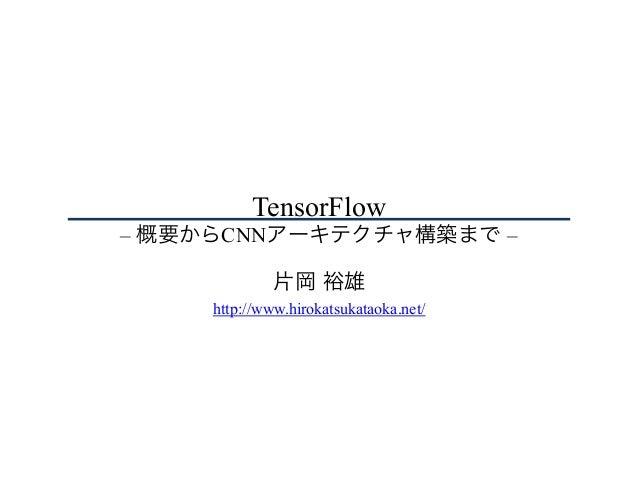 TensorFlow – 概要からCNNアーキテクチャ構築まで – 片岡 裕雄 http://www.hirokatsukataoka.net/
