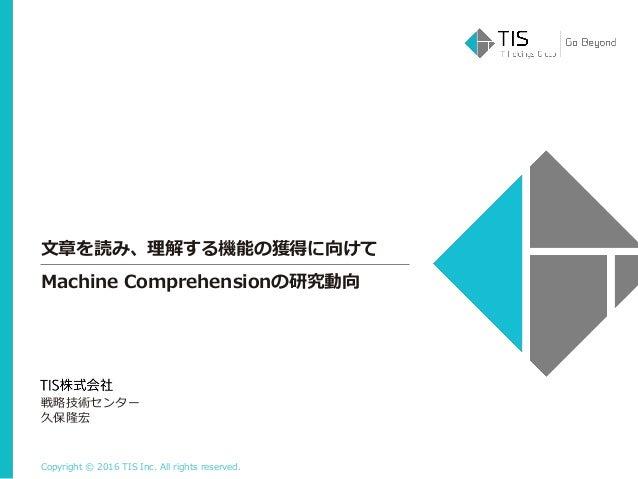 Copyright © 2016 TIS Inc. All rights reserved. 文章を読み、理解する機能の獲得に向けて 戦略技術センター 久保隆宏 Machine Comprehensionの研究動向