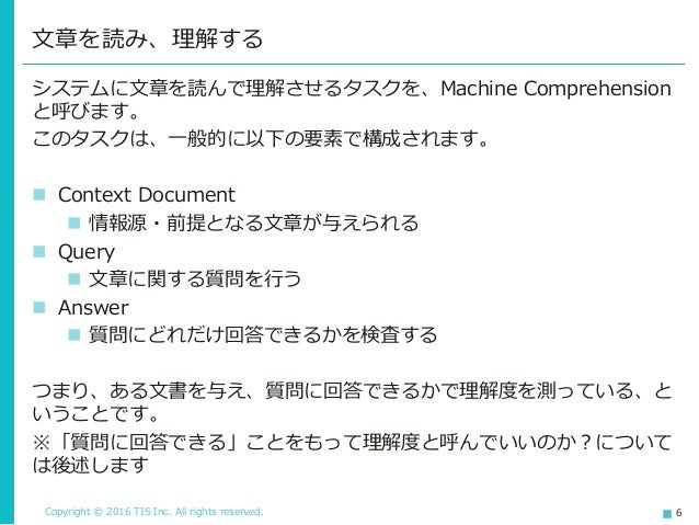 Copyright © 2016 TIS Inc. All rights reserved. 6 システムに文章を読んで理解させるタスクを、Machine Comprehension と呼びます。 このタスクは、一般的に以下の要素で構成されます...