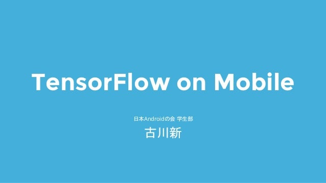 TensorFlow on Mobile 日本Androidの会 学生部 古川新