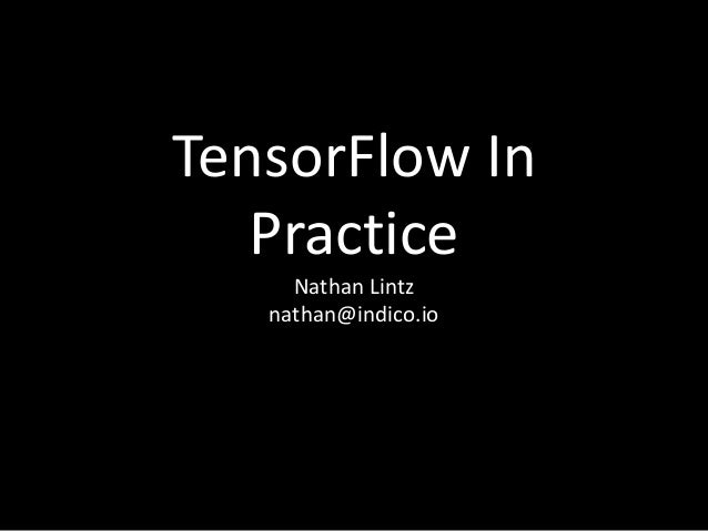 TensorFlow In Practice Nathan Lintz nathan@indico.io