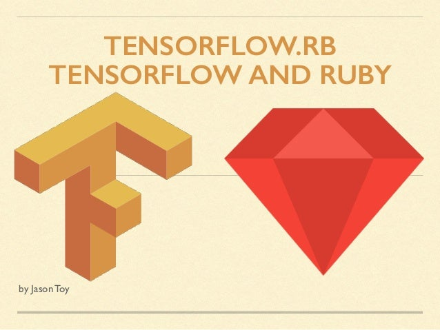 TENSORFLOW.RB TENSORFLOW AND RUBY by Jason Toy