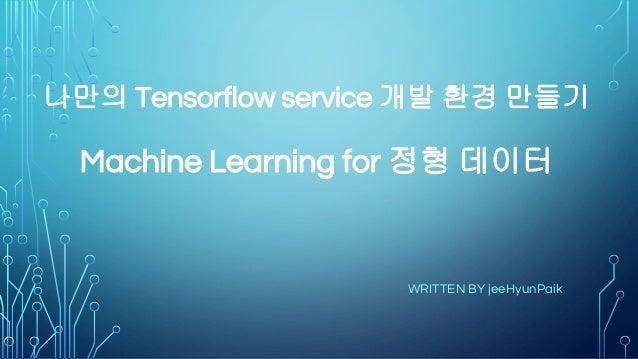 나만의 Tensorflow service 개발 환경 만들기 Machine Learning for 정형 데이터 WRITTEN BY jeeHyunPaik