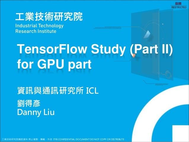 工業技術研究院機密資料 禁止複製、轉載、外流 ITRI CONFIDENTIAL DOCUMENT DO NOT COPY OR DISTRIBUTE TensorFlow Study (Part II) for GPU part 劉得彥 Da...