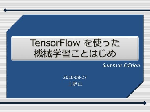 TensorFlow を使った 機械学習ことはじめ 2016-08-27 上野⼭ Summar Edition