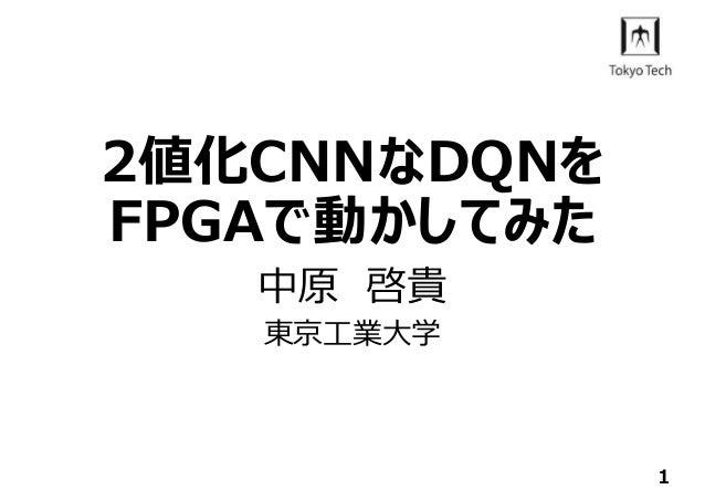 2値化CNNなDQNを FPGAで動かしてみた 中原 啓貴 東京⼯業⼤学 1