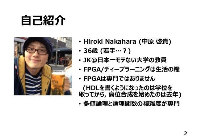 ⾃⼰紹介 • Hiroki Nakahara (中原 啓貴) • 36歳 (若⼿…︖) • JK@⽇本⼀モテない⼤学の教員 • FPGA/ディープラーニングは⽣活の糧 • FPGAは専⾨ではありません (HDLを書くようになったのは学位を 取っ...
