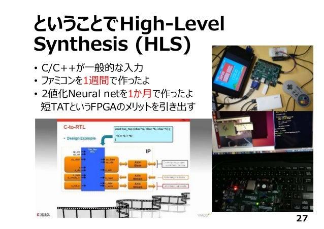 ということでHigh-Level Synthesis (HLS) • C/C++が⼀般的な⼊⼒ • ファミコンを1週間で作ったよ • 2値化Neural netを1か⽉で作ったよ 短TATというFPGAのメリットを引き出す 27