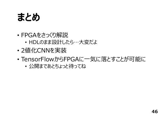 まとめ • FPGAをさっくり解説 • HDLのまま設計したら…⼤変だよ • 2値化CNNを実装 • TensorFlowからFPGAに⼀気に落とすことが可能に • 公開まであとちょっと待ってね 46