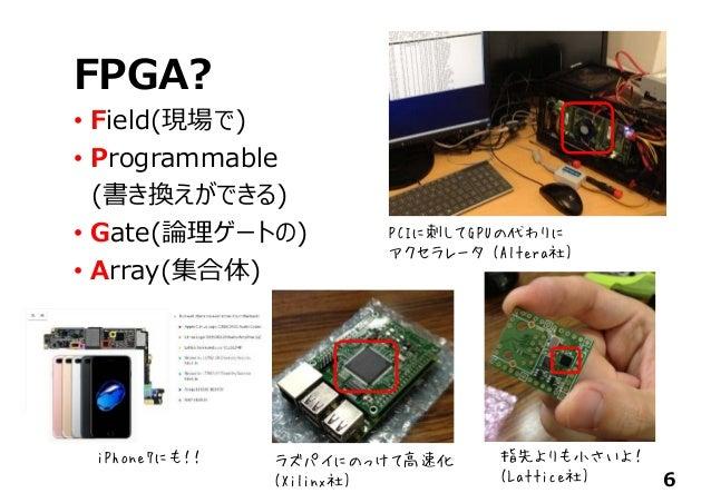 FPGA? • Field(現場で) • Programmable (書き換えができる) • Gate(論理ゲートの) • Array(集合体) 6 PCIに刺してGPUの代わりに アクセラレータ (Altera社) 指先よりも小さいよ! (L...