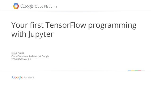 Google confidential | Do not distribute Your first TensorFlow programming with Jupyter Etsuji Nakai Cloud Solutions Archit...