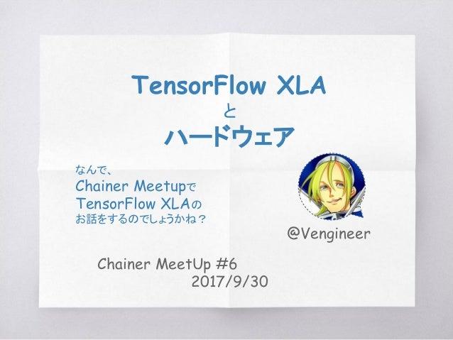 Chainer MeetUp #6 2017/9/30 TensorFlow XLA と ハードウェア なんで、 Chainer Meetupで TensorFlow XLAの お話をするのでしょうかね? @Vengineer