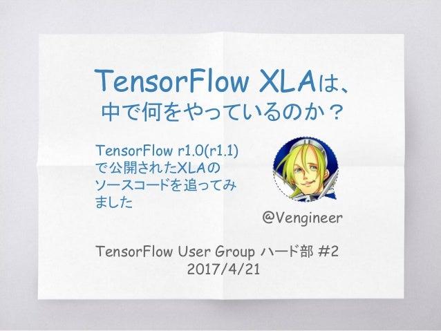 TensorFlow User Group ハード部 #2 2017/4/21 TensorFlow XLAは、 中で何をやっているのか? TensorFlow r1.0(r1.1) で公開されたXLAの ソースコードを追ってみ ました @Ve...