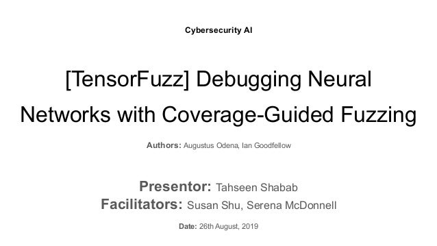 [TensorFuzz] Debugging Neural Networks with Coverage-Guided Fuzzing Authors: Augustus Odena, Ian Goodfellow Presentor: Tah...