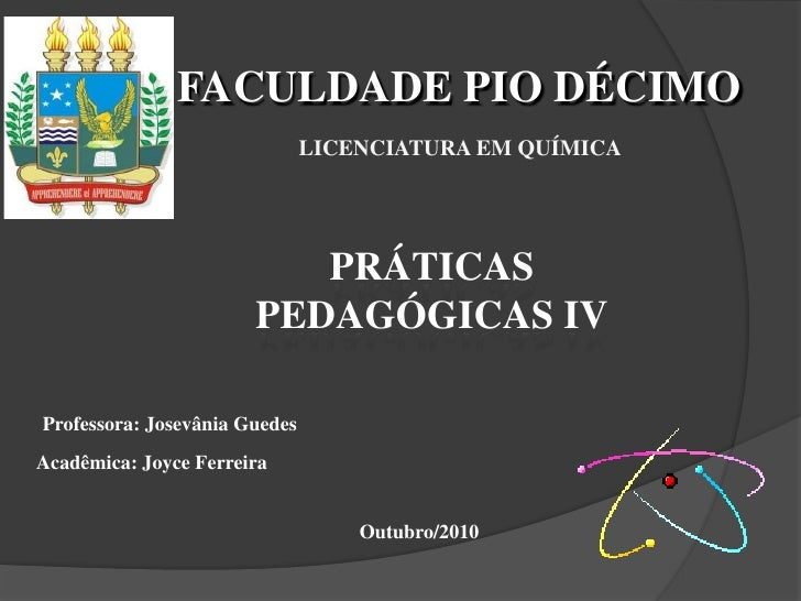 FACULDADE PIO DÉCIMO<br />Licenciatura em Química<br />PRÁTICAS PEDAGÓGICAS IV<br />Professora: Josevânia Guedes<br />Acad...