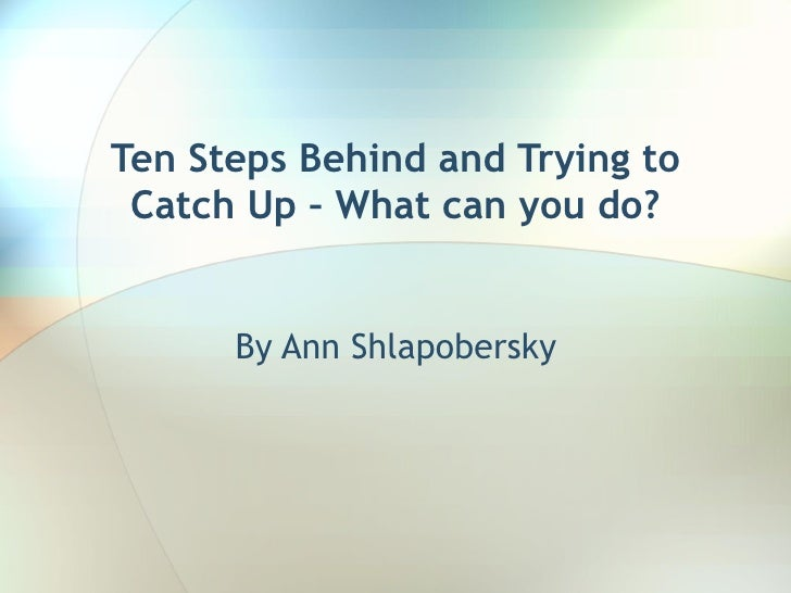 Ten Steps Behind and Trying to Catch Up – What can you do? By Ann Shlapobersky