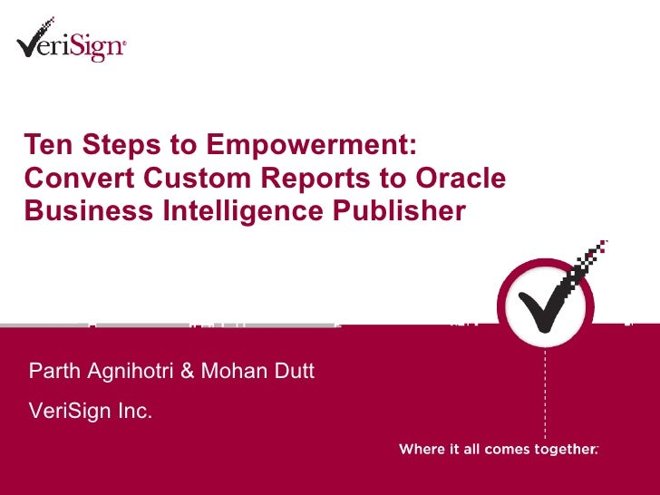 Ten Steps to Empowerment: Convert Custom Reports to Oracle Business Intelligence Publisher Parth Agnihotri & Mohan Dutt  V...