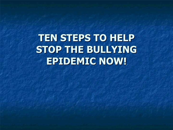 TEN STEPS TO HELP STOP THE BULLYING EPIDEMIC NOW!