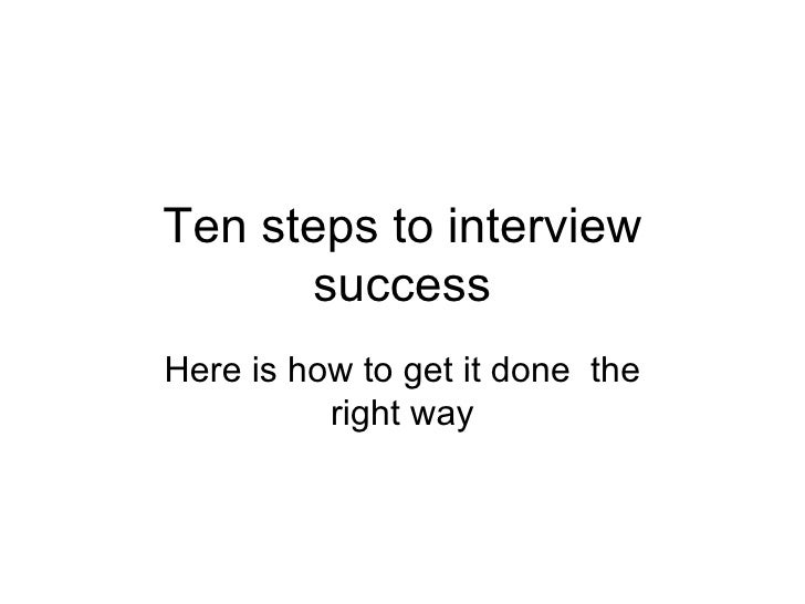 Ten steps to interview success Here is how to get it done  the right way