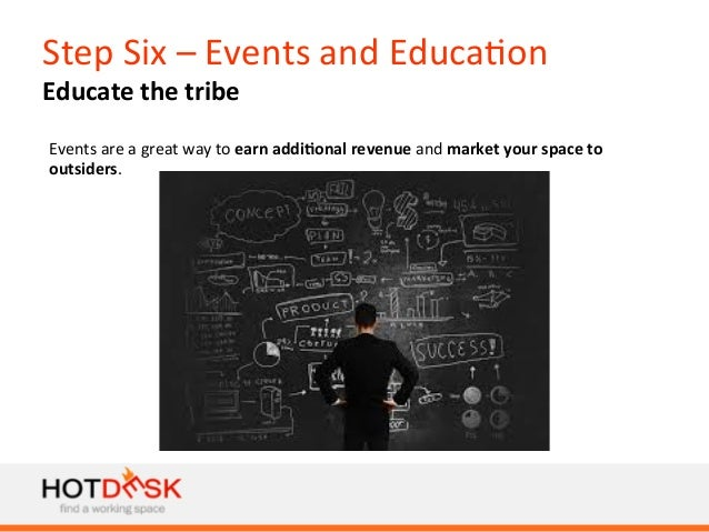 Step  Six  –  Events  and  Educa)on   Educate  the  tribe   Events  are  a  great  way  to  ...