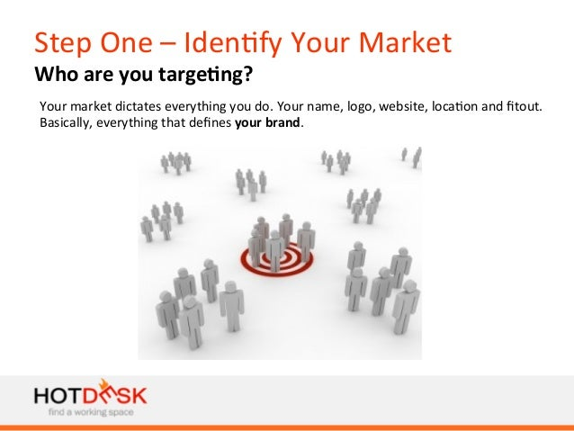 Step  One  –  Iden)fy  Your  Market   Who  are  you  targe@ng?   Your  market  dictates  everyth...