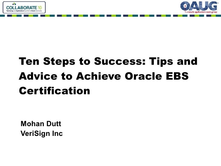 Ten Steps to Success: Tips and Advice to Achieve Oracle EBS Certification Mohan Dutt VeriSign Inc