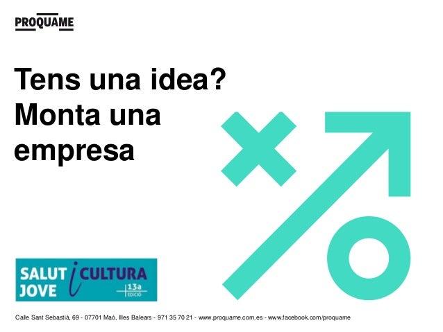 Tens una idea?Monta unaempresaCalle Sant Sebastià, 69 - 07701 Maó, Illes Balears - 971 35 70 21 - www.proquame.com.es - ww...