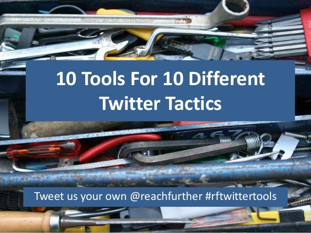 10 Tools For 10 Different         Twitter TacticsTweet us your own @reachfurther #rftwittertools