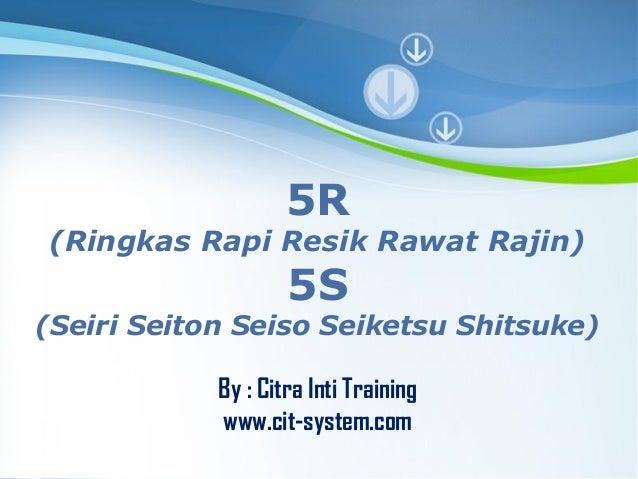 5R  (Ringkas Rapi Resik Rawat Rajin)  5S  (Seiri Seiton Seiso Seiketsu Shitsuke) By : Citra Inti Training www.cit-system.c...