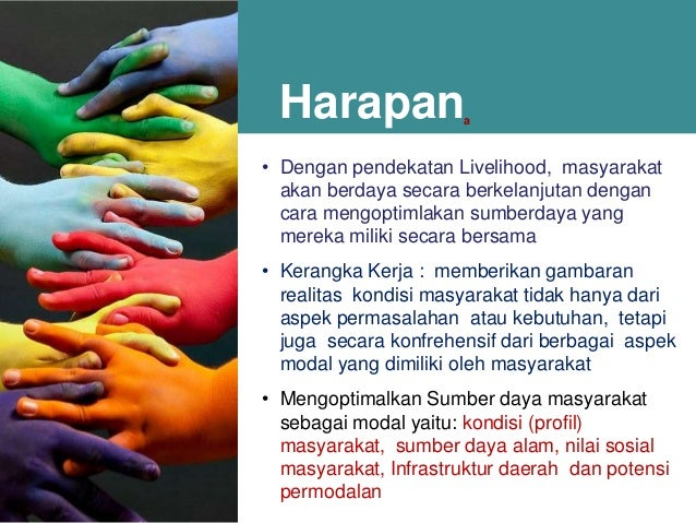 Harapan  a  • Dengan pendekatan Livelihood, masyarakat akan berdaya secara berkelanjutan dengan cara mengoptimlakan sumber...