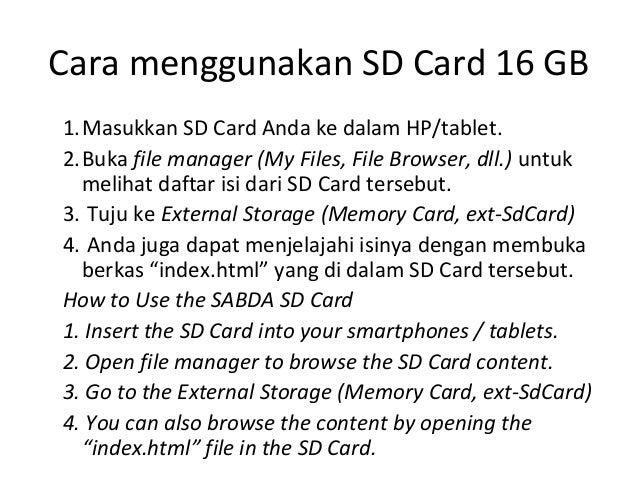 Cara menggunakan SD Card 16 GB 1.Masukkan SD Card Anda ke dalam HP/tablet. 2.Buka file manager (My Files, File Browser, dl...