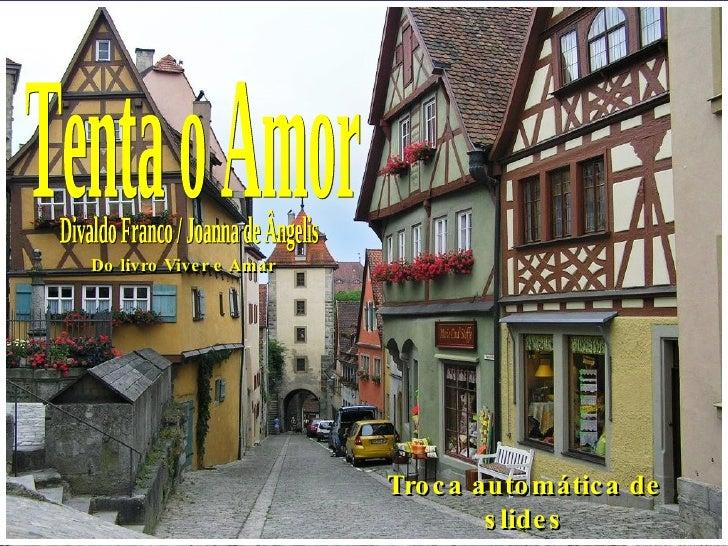 Tenta o Amor Divaldo Franco / Joanna de Ângelis Troca automática de slides Do livro Viver e Amar