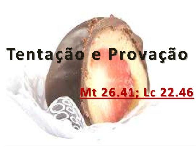 Tentação e Provação Mt 26.41; Lc 22.46