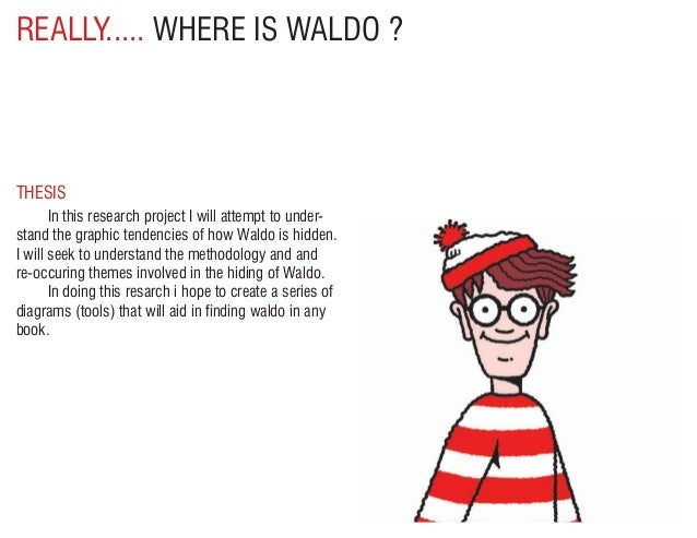 REALLY..... WHERE IS WALDO ? In this research project I will attempt to under-stand the graphic tendencies of how Waldo i...