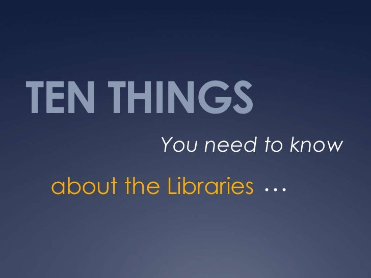 TEN THINGS          You need to know about the Libraries …