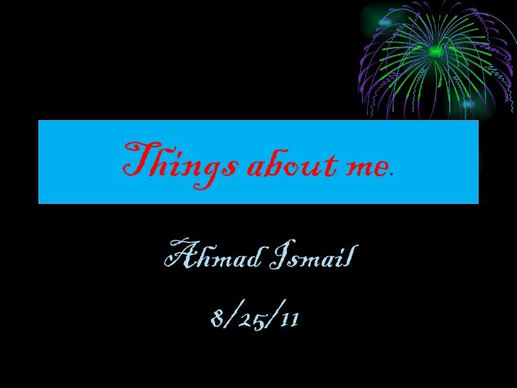 Things about me . Ahmad Ismail 8/25/11