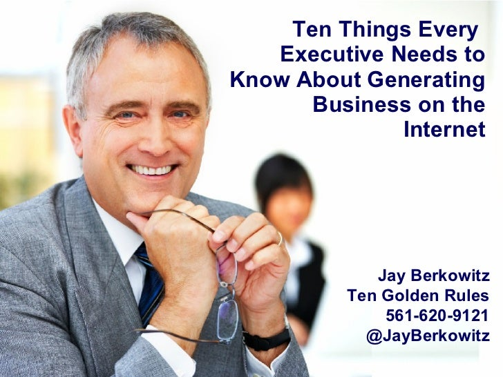 Ten Things Every  Executive Needs to Know About Generating Business on the Internet Jay Berkowitz Ten Golden Rules 561-620...