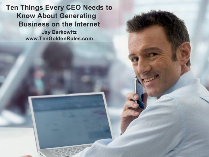 Ten Things Every CEO Needs to Know About Generating  Business on the Internet Jay Berkowitz www.TenGoldenRules.com