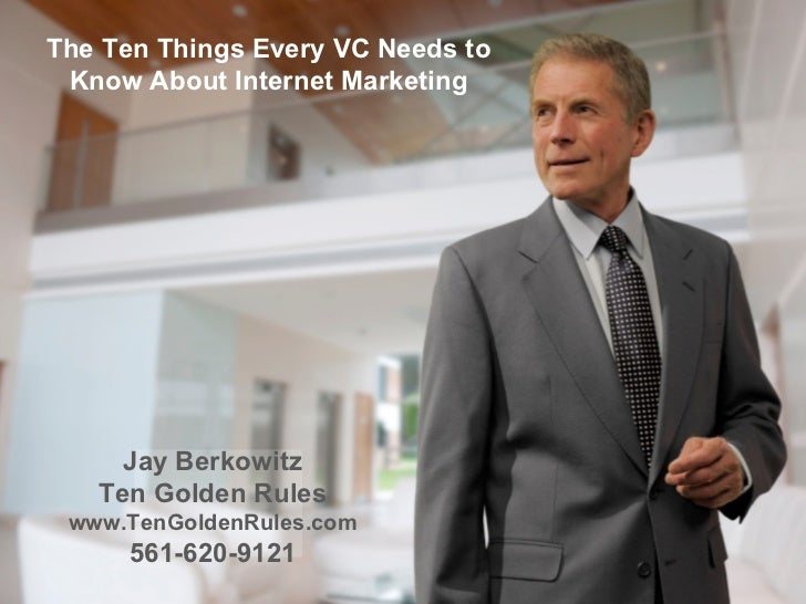 The Ten Things Every VC Needs to Know About Internet Marketing Jay Berkowitz Ten Golden Rules www.TenGoldenRules.com 561-6...