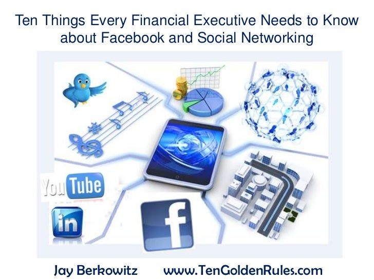 Ten Things Every Financial Executive Needs to Know      about Facebook and Social Networking     Jay Berkowitz   www.TenGo...